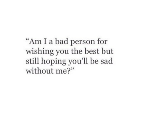 """Bad Person: """"Am I a bad person for  wishing you the best but  still hoping you'll be sad  without me?"""""""