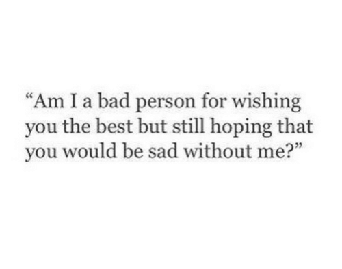"""Bad Person: Am I a bad person for wishing  you the best but still hoping that  you would be sad without me?"""""""