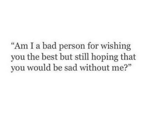 """Bad Person: """"Am I a bad person for wishing  you the best but still hoping that  you would be sad without me?"""""""