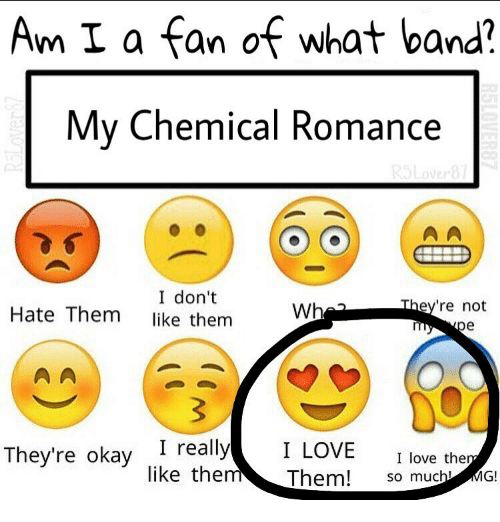 band my chemical romance: Am I a fan of what band?  My Chemical Romance  I don't  They're not  Wh  Hate Them  like them  pe  The  okay  I really  I LOVE  I love the  like them  Them!  so much  G!