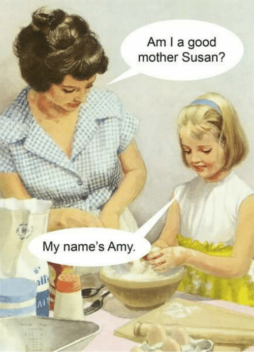 Memes, 🤖, and Mother: Am I a good  mother Susan?  My name's Amy.