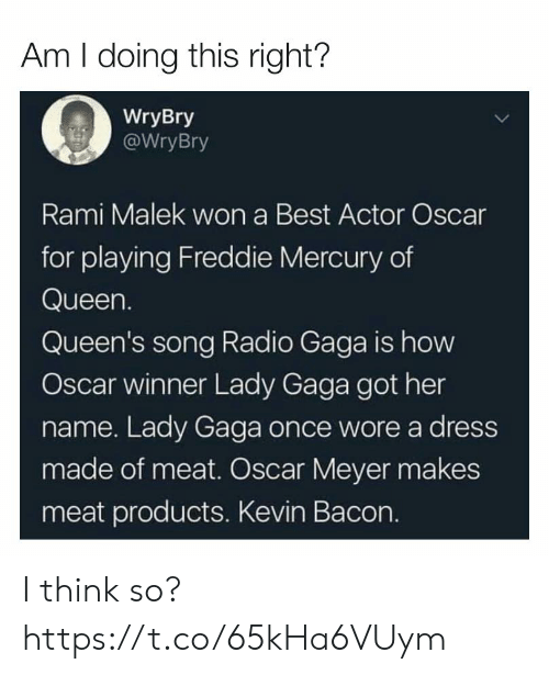 Lady Gaga: Am I doing this right?  WryBry  WryBry  Rami Malek won a Best Actor Oscar  for playing Freddie Mercury of  Queen.  Queen's song Radio Gaga is how  Oscar winner Lady Gaga got her  name. Lady Gaga once wore a dress  made of meat. Oscar Meyer makes  meat products. Kevin Bacon. I think so? https://t.co/65kHa6VUym