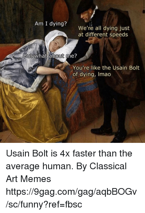 9gag, Dank, and Funny: Am I dying?  We're all dying just  at different speeds  But what about me?  You're like the Usain Bolt  of dying, Imao Usain Bolt is 4x faster than the average human.  By Classical Art Memes https://9gag.com/gag/aqbBOGv/sc/funny?ref=fbsc