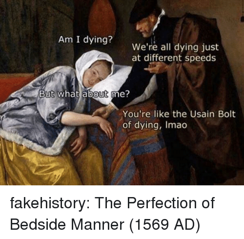 Usain Bolt: Am I dying?  We're all dying just  at different speeds  But what about me?  0  You're like the Usain Bolt  of dying, Imao fakehistory:  The Perfection of Bedside Manner (1569 AD)
