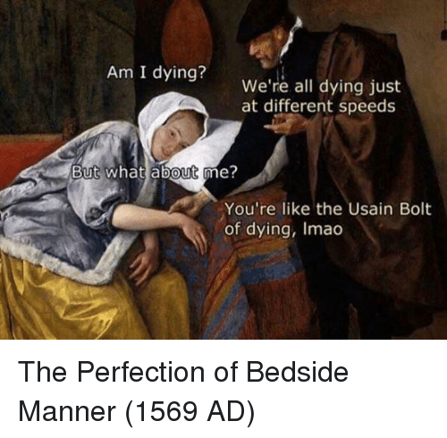 Usain Bolt: Am I dying?  We're all dying just  at different speeds  But what about me?  0  You're like the Usain Bolt  of dying, Imao The Perfection of Bedside Manner (1569 AD)