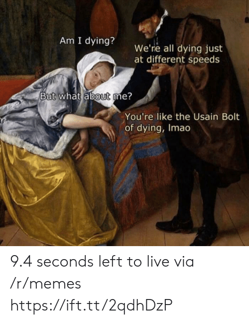 Usain Bolt: Am I dying? we're all dying just  at different speeds  But what ábout me?  You're like the Usain Bolt  of dying, Imao 9.4 seconds left to live via /r/memes https://ift.tt/2qdhDzP