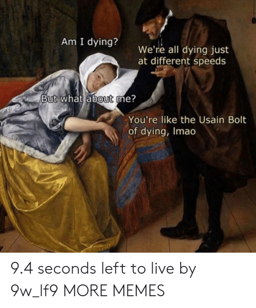 Usain Bolt: Am I dying? we're all dying just  at different speeds  But what ábout me?  You're like the Usain Bolt  of dying, Imao 9.4 seconds left to live by 9w_lf9 MORE MEMES