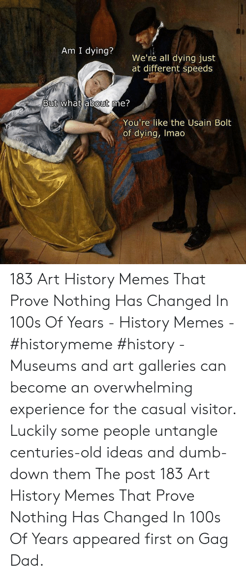 Art History Memes: Am I dying?  We're all dying just  at different speeds  But what  about me?  You're like the Usain Bolt  of dying, Imao 183 Art History Memes That Prove Nothing Has Changed In 100s Of Years - History Memes - #historymeme #history - Museums and art galleries can become an overwhelming experience for the casual visitor. Luckily some people untangle centuries-old ideas and dumb-down them The post 183 Art History Memes That Prove Nothing Has Changed In 100s Of Years appeared first on Gag Dad.