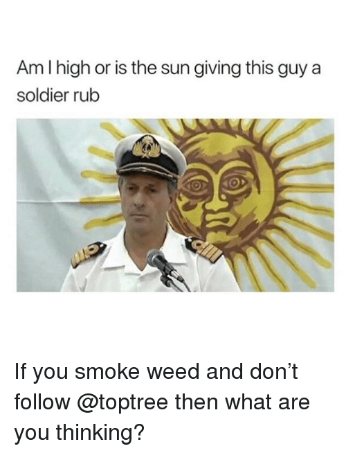 Memes, Weed, and 🤖: Am I high or is the sun giving this guy a  soldier rub If you smoke weed and don't follow @toptree then what are you thinking?