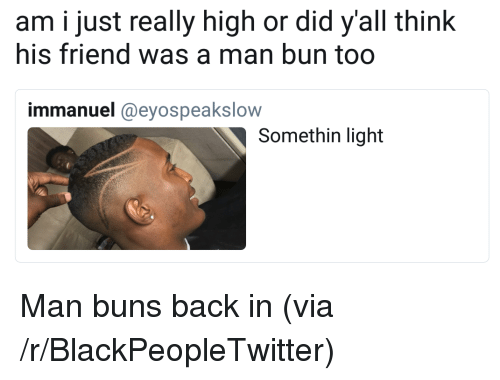 Man Bun: am i just really high or did y'all think  his friend was a man bun too  immanuel @eyospeakslow  Somethin light <p>Man buns back in (via /r/BlackPeopleTwitter)</p>