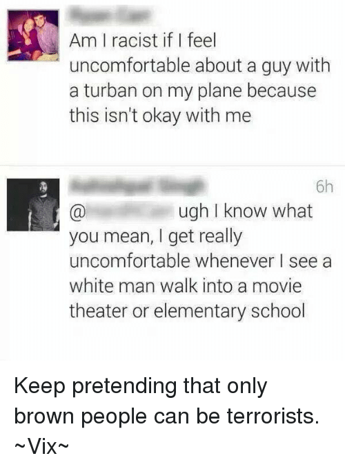 turban: Am I racist if feel  uncomfortable about a guy with  a turban on my plane because  this isn't okay with me  6h  ugh I know what  you mean, I get really  uncomfortable whenever I see a  white man walk into a movie  theater or elementary school Keep pretending that only brown people can be terrorists.   ~Vix~
