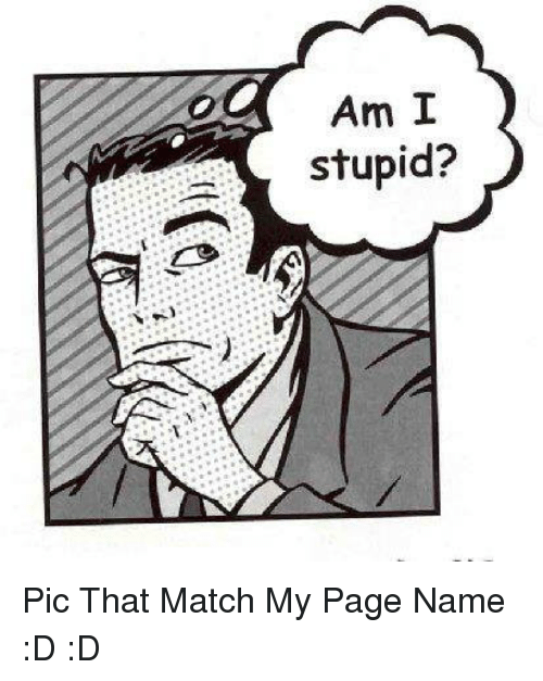 Stupid Pics: Am I  stupid? Pic That Match My Page Name :D :D