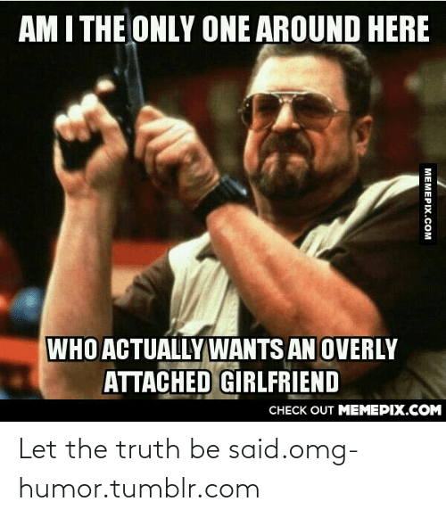Attached Girlfriend: AM I THE ONLY ONE AROUND HERE  WHO ACTUALLYWANTS AN OVERLY  ATTACHED GİRLFRIEND  CНЕCK OUT MЕМЕРІХ.COM  МЕМЕРIХ.Сом Let the truth be said.omg-humor.tumblr.com