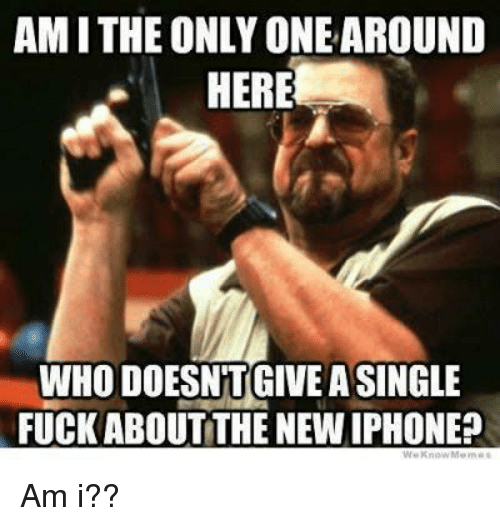 New Iphone: AM I THE ONLY ONE AROUND  HERE  WHO DOESNTGIVEA SINGLE  FUCK ABOUT THE NEW IPHONE? Am i??