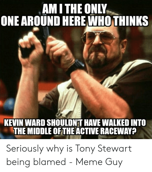Tony Meme: AM I THE ONLY  ONE AROUND HERE WHOTHINKS  KEVIN WARD SHOULDNT HAVE WALKED INTO  THE MIDDLE OF THE ACTIVE RACEWAY? Seriously why is Tony Stewart being blamed - Meme Guy