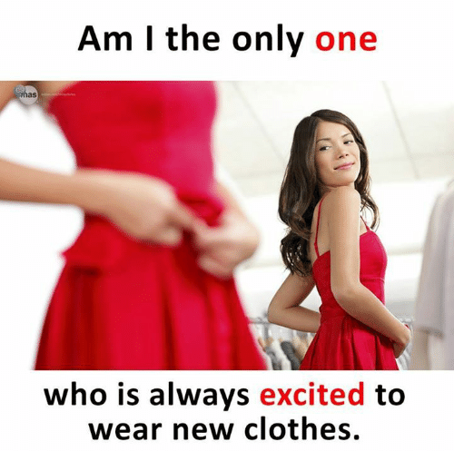 Clothes, Memes, and Only One: Am I the only one  as  who is always excited to  wear new clothes.