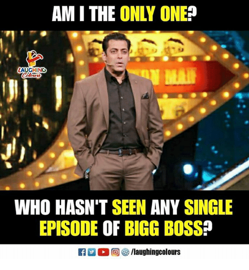 Only One, Indianpeoplefacebook, and Single: AM I THE ONLY ONE?  AUGHINO  WHO HASN'T SEEN ANY SINGLE  EPISODE OF BIGG BOSS?