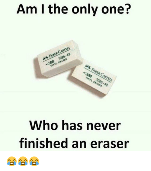 Memes, Never, and Only One: Am I the only one?  FABER-CASTELL  ERASER  VINYL -3 FABER  CASTELL  VINYL ERASER  Who has never  finished an eraser 😂😂😂
