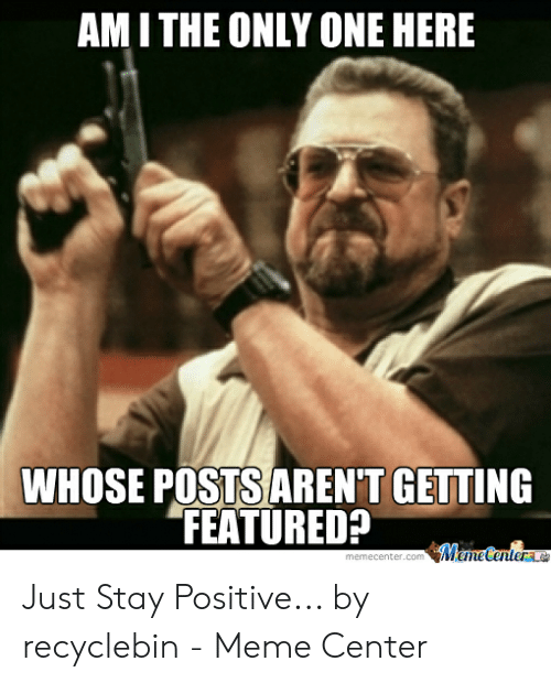 Be Positive Meme: AM I THE ONLY ONE HERE  WHOSE POSTS AREN'T GETTING  FEATURED Just Stay Positive... by recyclebin - Meme Center