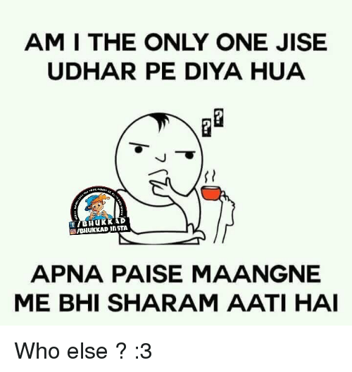 Memes, 🤖, and Am I: AM I THE ONLY ONE JISE  UDHAR PE DIYA HUA  f B Hu KKAD  in STA  APNA PAISE MAANGNE  MIE BHI SHARAM AATI HAI Who else ? :3