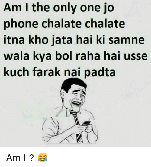 Memes, Only One, and Am I the Only One: Am I the only one jo  phone chalate chalate  itna kho jata hai ki samne  wala kya bol raha hai usse  kuch farak nai padta Am I ? 😂