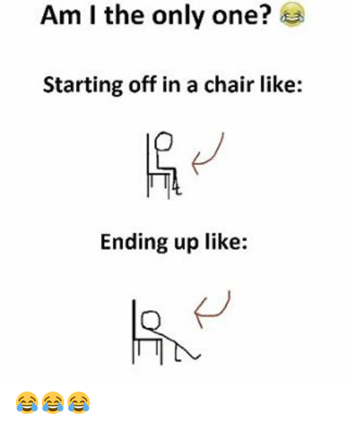 Memes, 🤖, and Am I: Am I the only one?  Starting off in a chair like:  Ending up like: 😂😂😂