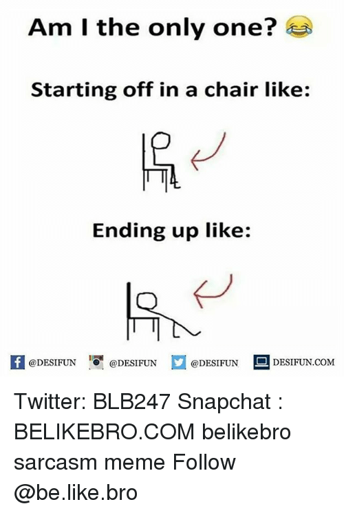 Be Like, Memes, and Only One: Am I the only one?  Starting off in a chair like:  Ending up like:  DESIFUN DESIFUN @DESIFUN DESIFUN.coM Twitter: BLB247 Snapchat : BELIKEBRO.COM belikebro sarcasm meme Follow @be.like.bro