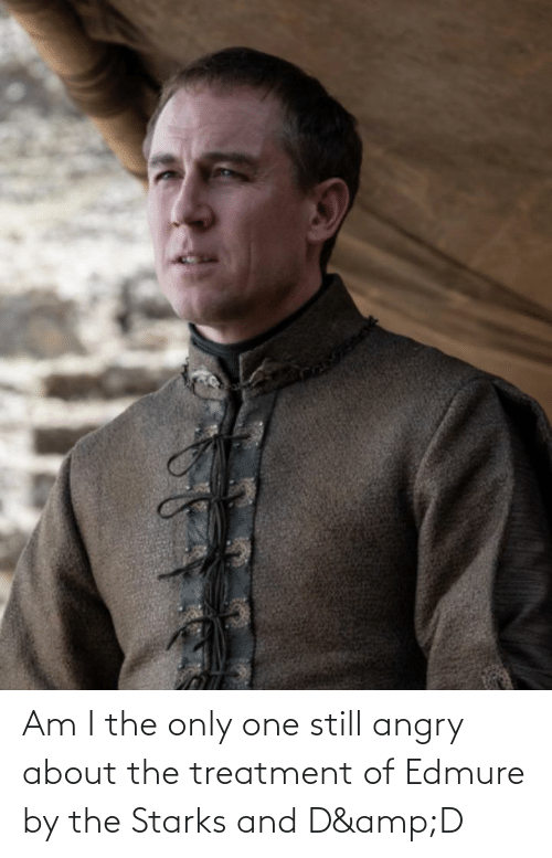 Angry: Am I the only one still angry about the treatment of Edmure by the Starks and D&D