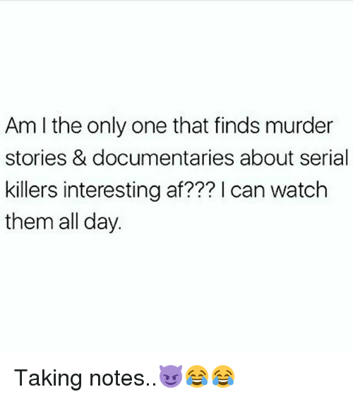 Af, Memes, and Serial: Am I the only one that finds murder  stories & documentaries about serial  killers interesting af??? l can watch  them all day. Taking notes..😈😂😂