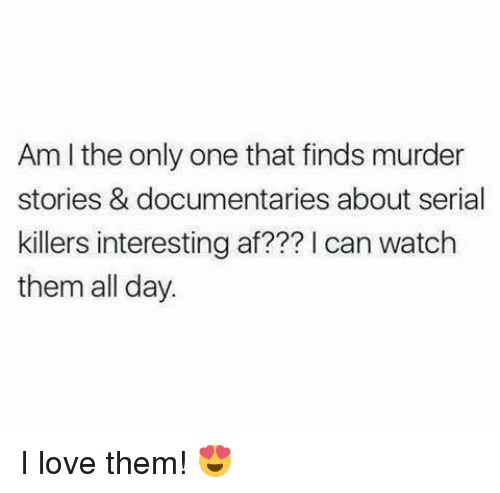 Af, Love, and Memes: Am I the only one that finds murder  stories & documentaries about serial  killers interesting af??? can watch  them all day. I love them! 😍