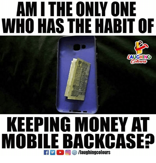 Money, Mobile, and Only One: AM I THE ONLY ONE  WHO HAS THE HABIT OR  AUGHING  KEEPING MONEY AT  MOBILE BACKCASE?  R m。回參/laughingcolours