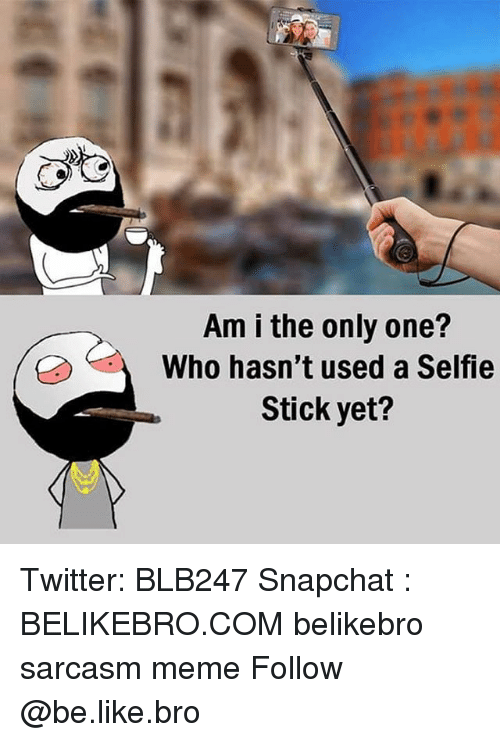 Be Like, Meme, and Memes: Am i the only one?  Who hasn't used a Selfie  Stick yet? Twitter: BLB247 Snapchat : BELIKEBRO.COM belikebro sarcasm meme Follow @be.like.bro