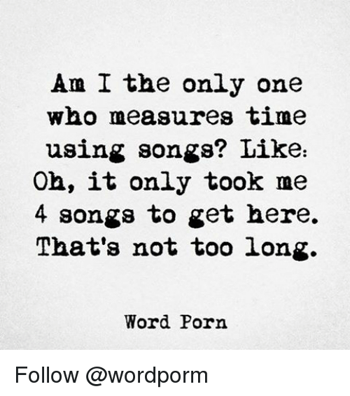 Memes, Porn, and Only One: Am I the only one  who measures time  using songs? Like  Oh, it only took me  4 songs to get here.  That's not too long.  Word Porn Follow @wordporm