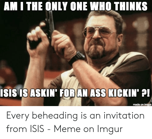 Isis Meme: AM I THE ONLY ONE WHO THINKS  ISIS IS ASKIN' FOR AN ASS KICKIN'  made on imgur