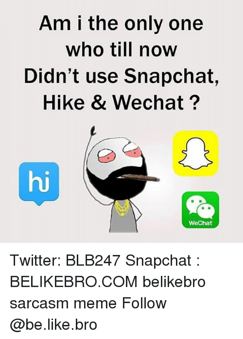 Be Like, Meme, and Memes: Am i the only one  who till now  Didn't use Snapchat  Hike & Wechat  Wechat Twitter: BLB247 Snapchat : BELIKEBRO.COM belikebro sarcasm meme Follow @be.like.bro