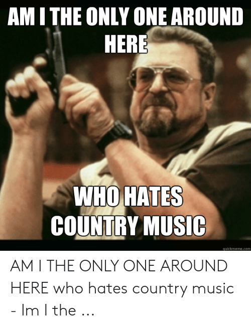Country Music Memes: AM ITHE ONLY ONE AROUND  HERE  WHO HATES  COUNTRY MUSIC  quickmeme.com AM I THE ONLY ONE AROUND HERE who hates country music - Im I the ...