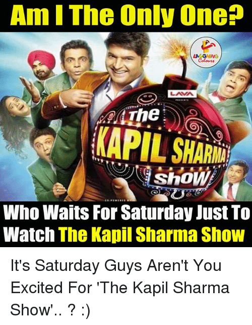 Gringe: Am IThe Only One  LA GRING  LAMA  The  ShoW  Who Waits For Saturday Just To  Watch The Kapil Sharma Show It's Saturday Guys Aren't You Excited For  'The Kapil Sharma Show'.. ? :)