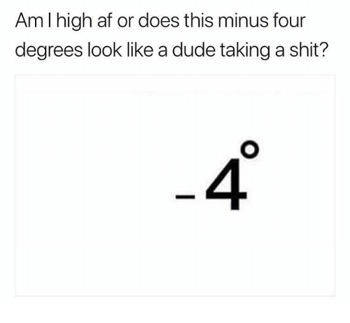 Af, Dude, and Memes: Am l high af or does this minus four  degrees look like a dude taking a shit?  4