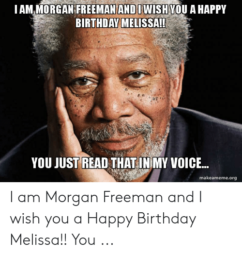 Happy Birthday Melissa: AM MORGAN FREEMAN ANDIWISHYOU A HAPPY  BIRTHDAY MELISSA!!  YOU JUST READ THAT INIMY VOICE  makeameme.org I am Morgan Freeman and I wish you a Happy Birthday Melissa!! You ...