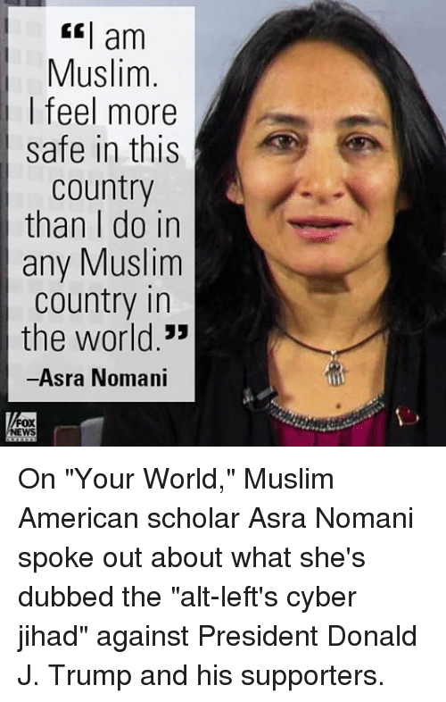 "Muslim American: am  Muslim  I feel more  safe in this  Country  than I do in  any Muslim  country in  the world.""  Asra Nomani  FOX  NEWS On ""Your World,"" Muslim American scholar Asra Nomani spoke out about what she's dubbed the ""alt-left's cyber jihad"" against President Donald J. Trump and his supporters."