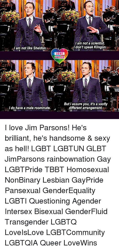 Memes, 🤖, and Tbbt: am not a scientist.  I don't speak Klingon  I am not like Sheldon  LGBT  UNITED  But I assure you, it's a vastly  I do have a male roommate  different arrangement. I love Jim Parsons! He's brilliant, he's handsome & sexy as hell! LGBT LGBTUN GLBT JimParsons rainbownation Gay LGBTPride TBBT Homosexual NonBinary Lesbian GayPride Pansexual GenderEquality LGBTI Questioning Agender Intersex Bisexual GenderFluid Transgender LGBTQ LoveIsLove LGBTCommunity LGBTQIA Queer LoveWins