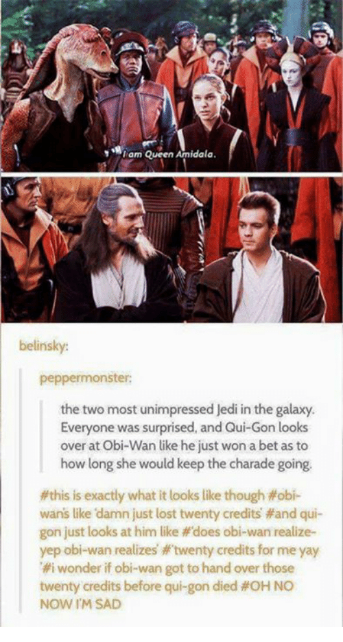 charades: am Queen Amidala  belinsky:  peppermonster:  the two most unimpressed Jedi in the galaxy.  Everyone was surprised, and Qui-Gon looks  over at Obi-Wan like he just won a bet as to  how long she would keep the charade going.  this is exactly what it looks like though obi-  wans like damn just lost twenty credits and qui-  gon just looks at him like does obi-wan realize-  yep obi wan realizes twenty credits for me yay  i wonder if obi-wan got to hand over those  twenty credits before qui gon died OH NO  NOW I'M SAD