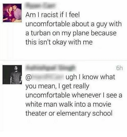 Memes, 🤖, and Planes: Am racist if I feel  uncomfortable about a guy with  a turban on my plane because  this isn't okay with me  6h  ugh I know what  you mean, get really  uncomfortable whenever I see a  white man walk into a movie  theater or elementary school