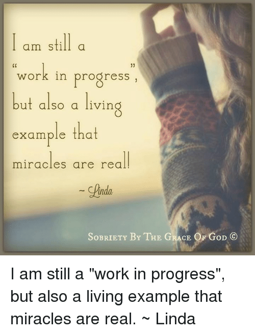 "Memes, Progressive, and Miracles: am still a  work in progress""  but also a living  example that  miracles are real  Cinda  SoBRIETY BY THE GRACE OF GoD I am still a ""work in progress"", but also a living example that miracles are real. ~ Linda"