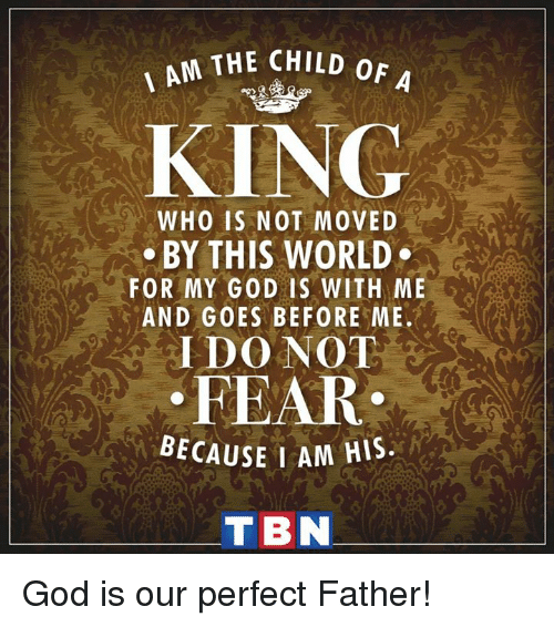tbn: AM THE CHILD oF  A  KING  WHO IS NOT MOVED  BY THIS WORLD  FOR MY GOD IS WITH ME  AND GOES BEFORE ME,  I DO NOT  FEAR  BECAUSE I AM HIS.  TBN God is our perfect Father!