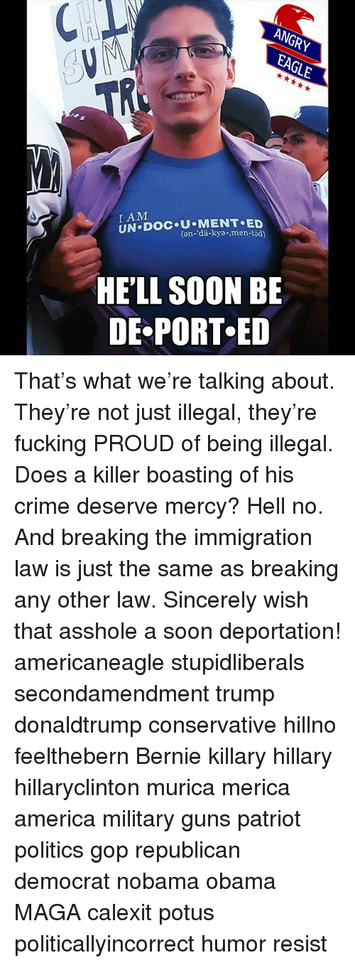 Memes, 🤖, and Gop: AM  UN Doc (an- MENT SED  HELL SOON BE  DE PORT ED That's what we're talking about. They're not just illegal, they're fucking PROUD of being illegal. Does a killer boasting of his crime deserve mercy? Hell no. And breaking the immigration law is just the same as breaking any other law. Sincerely wish that asshole a soon deportation! americaneagle stupidliberals secondamendment trump donaldtrump conservative hillno feelthebern Bernie killary hillary hillaryclinton murica merica america military guns patriot politics gop republican democrat nobama obama MAGA calexit potus politicallyincorrect humor resist