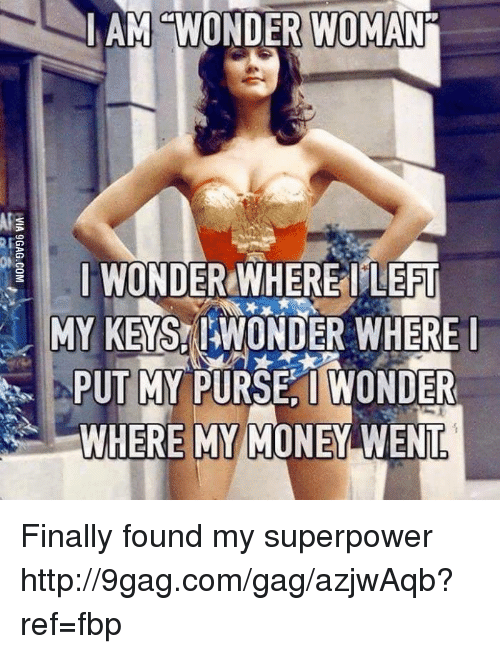 Wheres My Money: AM WONDER WOMAN  I WOND  WHERE LEFT  MY KEYS!NIAWONDER WHERE  PUT MY PURSE, I WONDER  WHERE MY MONEY WENT Finally found my superpower http://9gag.com/gag/azjwAqb?ref=fbp