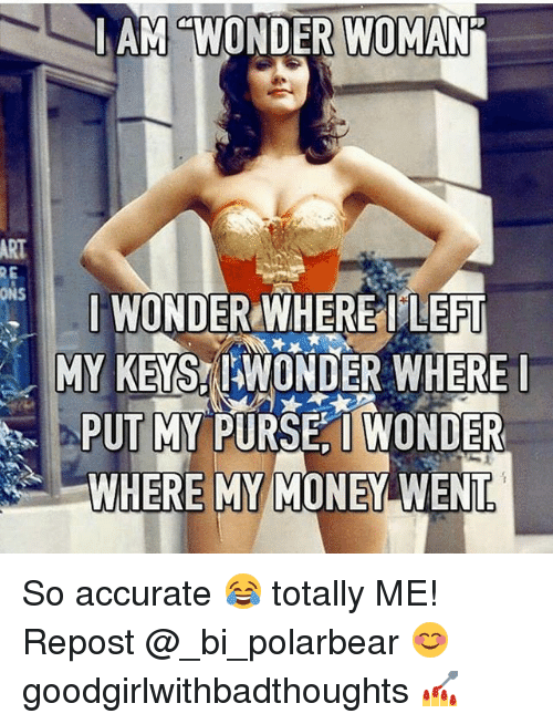Wheres My Money: AM WONDER WOMAN  RE  I WOND  ILEFT  ONS  MY KEYS WONDER WHERE  I  PUT MY PURSE I WONDER  WHERE MY MONEY WENT So accurate 😂 totally ME! Repost @_bi_polarbear 😊 goodgirlwithbadthoughts 💅