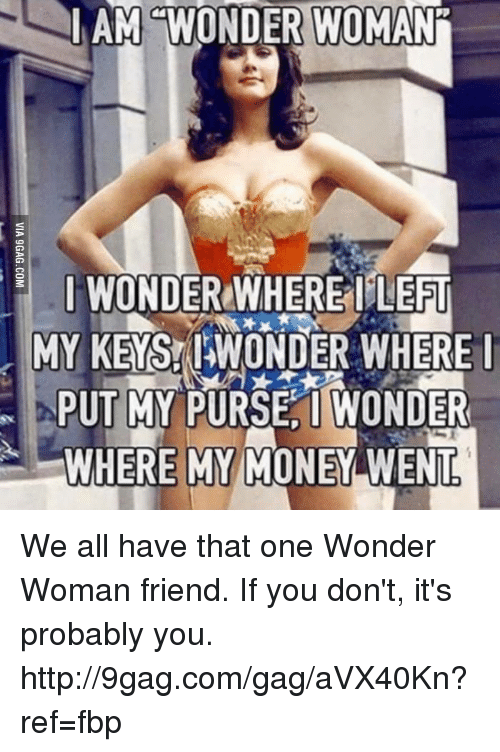 Wheres My Money: AM WONDER WOMANi  I WOND  WHERE LEFT  MY KENS WONDER WHERE I  PUT MY PURSE I WONDER  WHERE MY MONEY WENT We all have that one Wonder Woman friend. If you don't, it's probably you. http://9gag.com/gag/aVX40Kn?ref=fbp