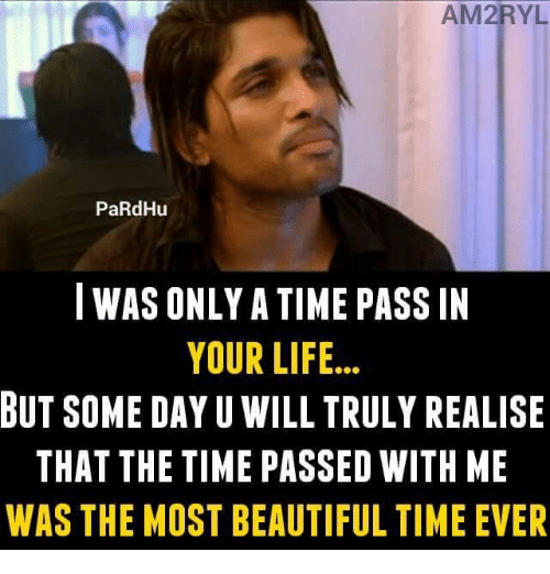 memes: AM2RYL  PaRdHu  I WAS ONLYA TIME PASS IN  YOUR LIFE  BUT SOME DAY U WILL TRULY REALISE  THAT THE TIME PASSED WITH ME  WAS THE MOST BEAUTIFUL TIME EVER